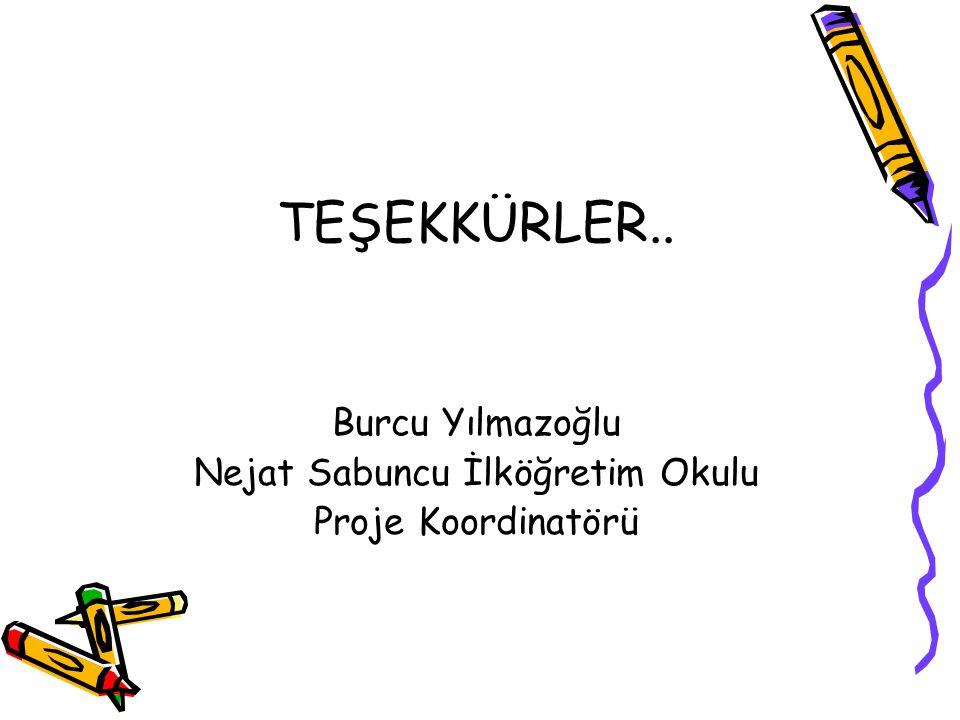 TEŞEKKÜRLER.. Burcu Yılmazoğlu Nejat Sabuncu İlköğretim Okulu Proje Koordinatörü
