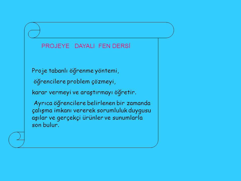 PROJEYE DAYALI FEN DERSİ Proje tabanlı öğrenme yöntemi, öğrencilere problem çözmeyi, karar vermeyi ve araştırmayı öğretir.