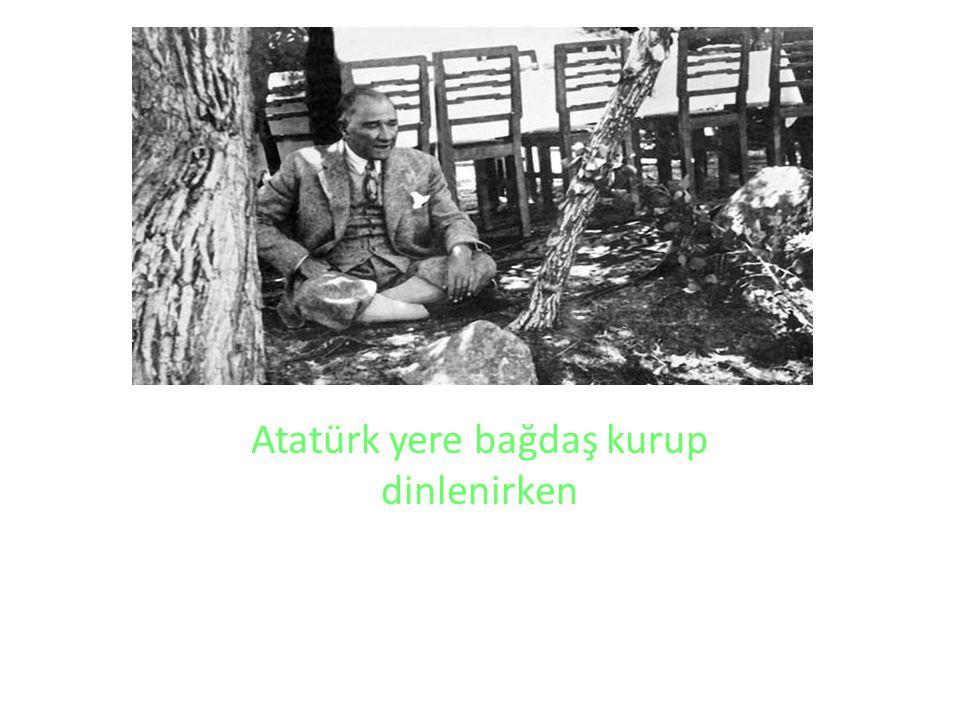 Atatürk yere bağdaş kurup dinlenirken