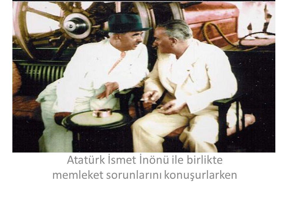 Atatürk İsmet İnönü ile birlikte memleket sorunlarını konuşurlarken