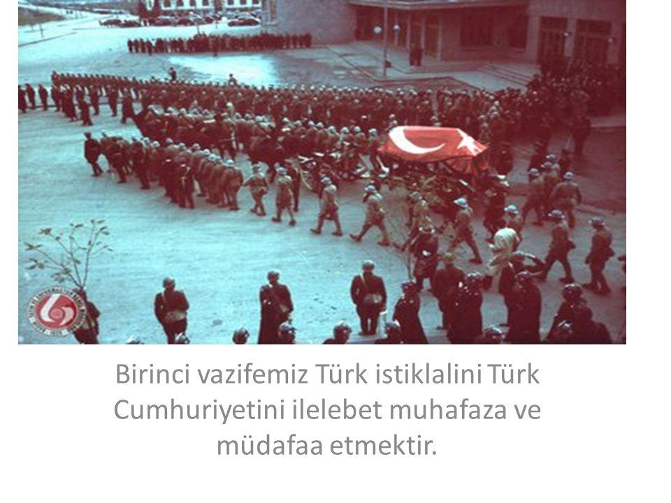 Birinci vazifemiz Türk istiklalini Türk Cumhuriyetini ilelebet muhafaza ve müdafaa etmektir.