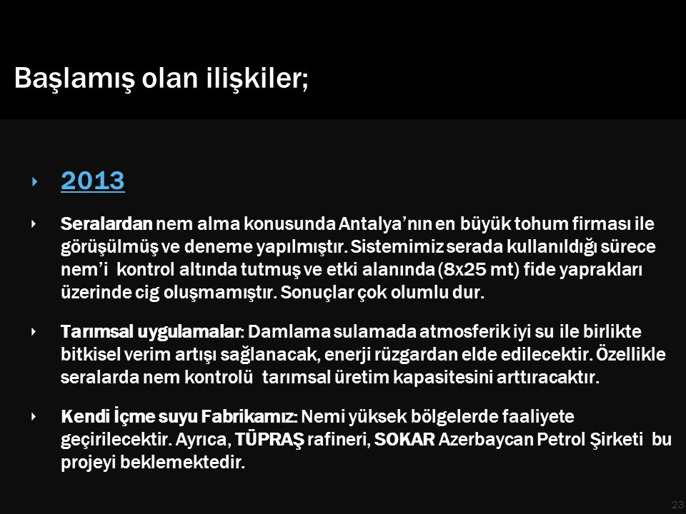 Başlamış olan ilişkiler; ‣ 2013 ‣ Seralardan nem alma konusunda Antalya'nın en büyük tohum firması ile görüşülmüş ve deneme yapılmıştır.