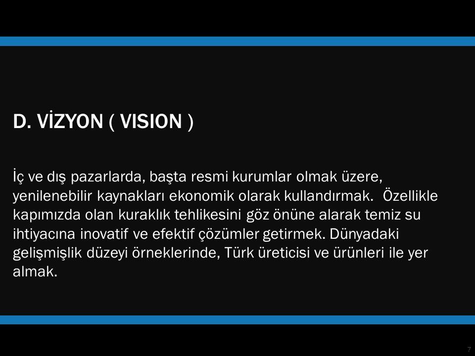 7 D. VİZYON ( VISION ) İç ve dış pazarlarda, başta resmi kurumlar olmak üzere, yenilenebilir kaynakları ekonomik olarak kullandırmak. Özellikle kapımı