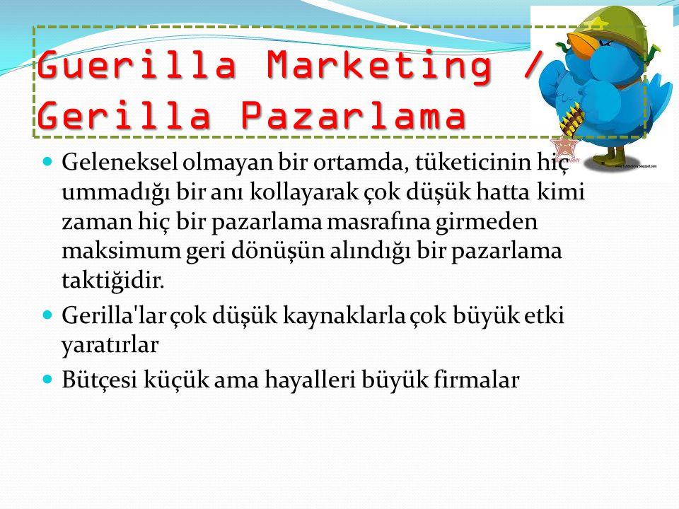 Guerilla Marketing / Gerilla Pazarlama Geleneksel olmayan bir ortamda, tüketicinin hiç ummadığı bir anı kollayarak çok düşük hatta kimi zaman hiç bir pazarlama masrafına girmeden maksimum geri dönüşün alındığı bir pazarlama taktiğidir.