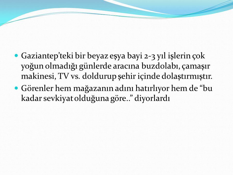 Gaziantep'teki bir beyaz eşya bayi 2-3 yıl işlerin çok yoğun olmadığı günlerde aracına buzdolabı, çamaşır makinesi, TV vs. doldurup şehir içinde dolaş