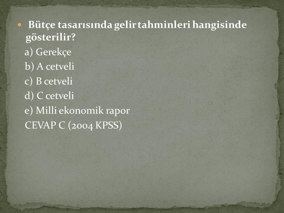 Bütçe tasarısında gelir tahminleri hangisinde gösterilir? a) Gerekçe b) A cetveli c) B cetveli d) C cetveli e) Milli ekonomik rapor CEVAP C (2004 KPSS