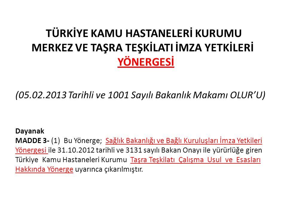 TÜRKİYE KAMU HASTANELERİ KURUMU MERKEZ VE TAŞRA TEŞKİLATI İMZA YETKİLERİ YÖNERGESİ (05.02.2013 Tarihli ve 1001 Sayılı Bakanlık Makamı OLUR'U) Dayanak MADDE 3- (1) Bu Yönerge; Sağlık Bakanlığı ve Bağlı Kuruluşları İmza Yetkileri Yönergesi ile 31.10.2012 tarihli ve 3131 sayılı Bakan Onayı ile yürürlüğe giren Türkiye Kamu Hastaneleri Kurumu Taşra Teşkilatı Çalışma Usul ve Esasları Hakkında Yönerge uyarınca çıkarılmıştır.