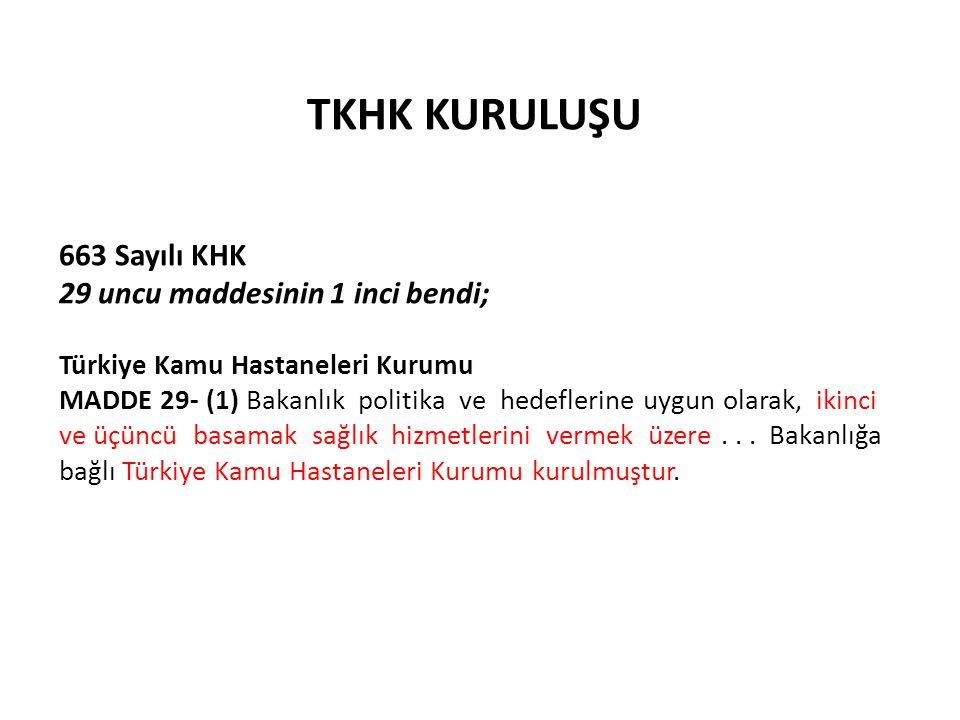 TKHK KURULUŞU 663 Sayılı KHK 29 uncu maddesinin 1 inci bendi; Türkiye Kamu Hastaneleri Kurumu MADDE 29- (1) Bakanlık politika ve hedeflerine uygun olarak, ikinci ve üçüncü basamak sağlık hizmetlerini vermek üzere...