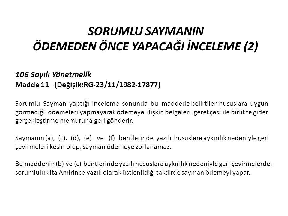 SORUMLU SAYMANIN ÖDEMEDEN ÖNCE YAPACAĞI İNCELEME (2) 106 Sayılı Yönetmelik Madde 11– (Değişik:RG-23/11/1982-17877) Sorumlu Sayman yaptığı inceleme sonunda bu maddede belirtilen hususlara uygun görmediği ödemeleri yapmayarak ödemeye ilişkin belgeleri gerekçesi ile birlikte gider gerçekleştirme memuruna geri gönderir.