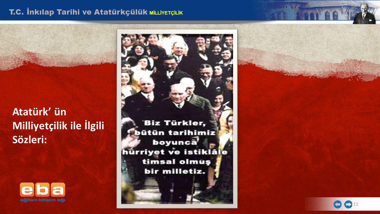 T.C. İnkılap Tarihi ve Atatürkçülük MİLLİYETÇİLİK 11 Atatürk' ün Milliyetçilik ile İlgili Sözleri: