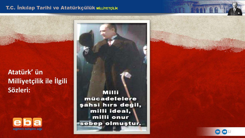 T.C. İnkılap Tarihi ve Atatürkçülük MİLLİYETÇİLİK 12 Atatürk' ün Milliyetçilik ile İlgili Sözleri: