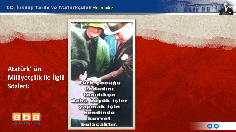 T.C. İnkılap Tarihi ve Atatürkçülük MİLLİYETÇİLİK 13 Atatürk' ün Milliyetçilik ile İlgili Sözleri: