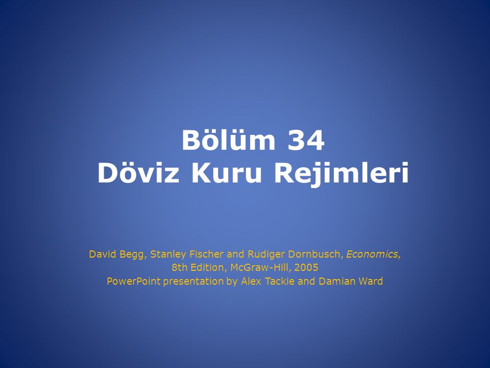 Bölüm 34 Döviz Kuru Rejimleri David Begg, Stanley Fischer and Rudiger Dornbusch, Economics, 8th Edition, McGraw-Hill, 2005 PowerPoint presentation by Alex Tackie and Damian Ward
