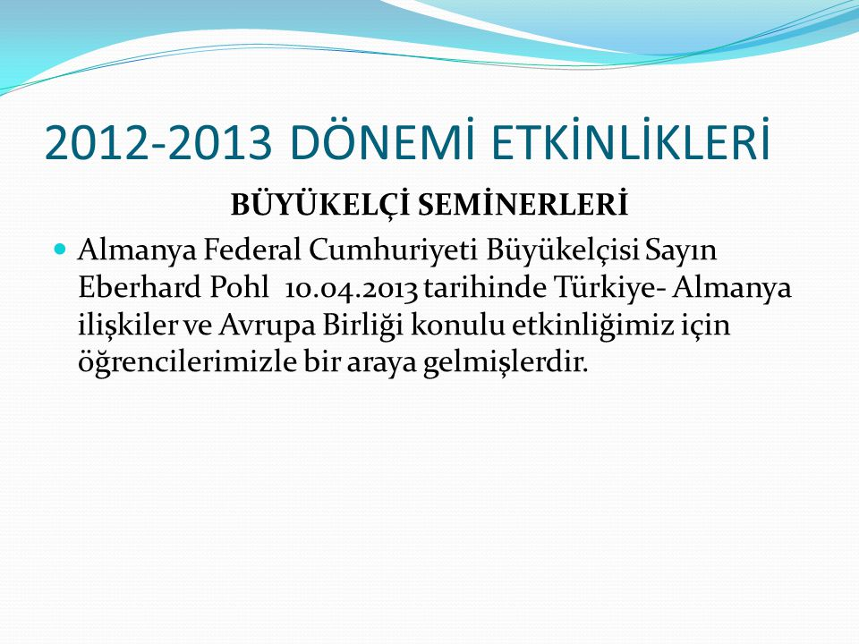 2012-2013 DÖNEMİ ETKİNLİKLERİ BÜYÜKELÇİ SEMİNERLERİ Almanya Federal Cumhuriyeti Büyükelçisi Sayın Eberhard Pohl 10.04.2013 tarihinde Türkiye- Almanya ilişkiler ve Avrupa Birliği konulu etkinliğimiz için öğrencilerimizle bir araya gelmişlerdir.