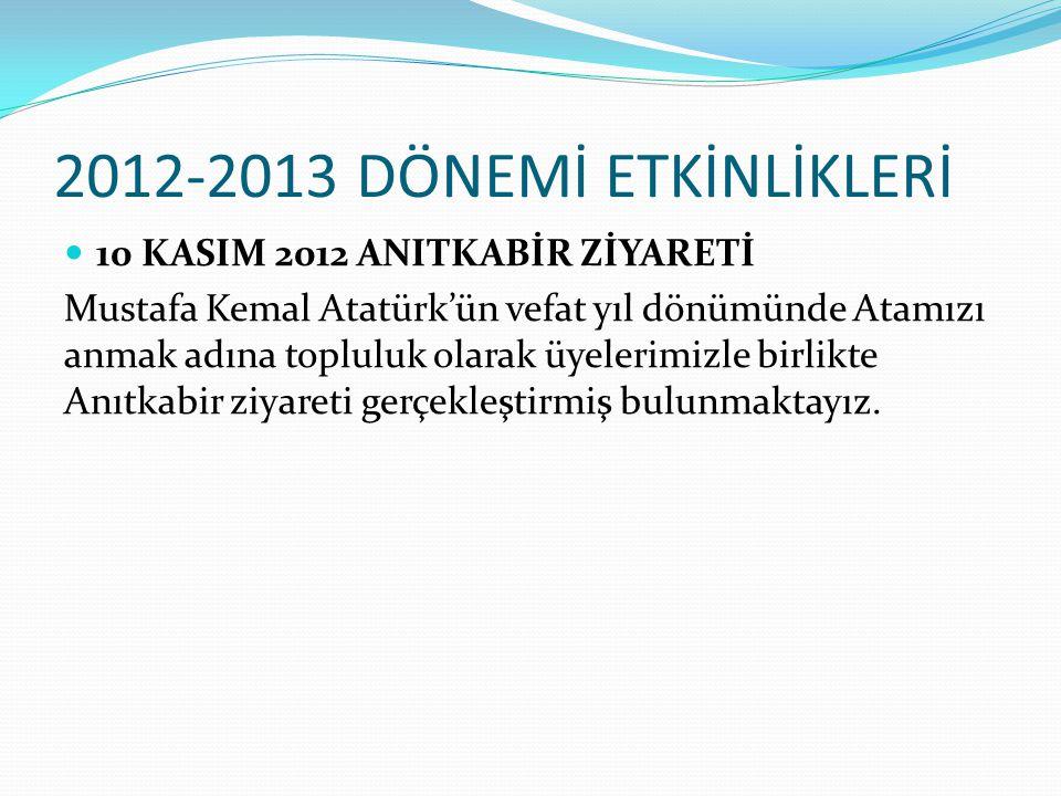 2012-2013 DÖNEMİ ETKİNLİKLERİ 10 KASIM 2012 ANITKABİR ZİYARETİ Mustafa Kemal Atatürk'ün vefat yıl dönümünde Atamızı anmak adına topluluk olarak üyelerimizle birlikte Anıtkabir ziyareti gerçekleştirmiş bulunmaktayız.