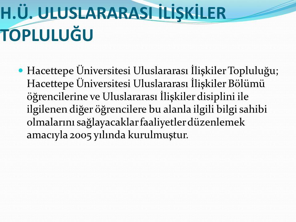 H.Ü. ULUSLARARASI İLİŞKİLER TOPLULUĞU Hacettepe Üniversitesi Uluslararası İlişkiler Topluluğu; Hacettepe Üniversitesi Uluslararası İlişkiler Bölümü öğ