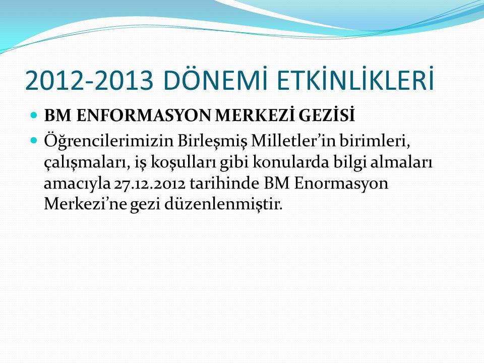 2012-2013 DÖNEMİ ETKİNLİKLERİ BM ENFORMASYON MERKEZİ GEZİSİ Öğrencilerimizin Birleşmiş Milletler'in birimleri, çalışmaları, iş koşulları gibi konularda bilgi almaları amacıyla 27.12.2012 tarihinde BM Enormasyon Merkezi'ne gezi düzenlenmiştir.