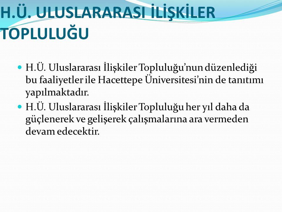 H.Ü. ULUSLARARASI İLİŞKİLER TOPLULUĞU H.Ü. Uluslararası İlişkiler Topluluğu'nun düzenlediği bu faaliyetler ile Hacettepe Üniversitesi'nin de tanıtımı
