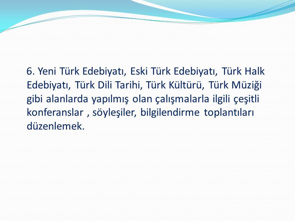 6. Yeni Türk Edebiyatı, Eski Türk Edebiyatı, Türk Halk Edebiyatı, Türk Dili Tarihi, Türk Kültürü, Türk Müziği gibi alanlarda yapılmış olan çalışmalarl