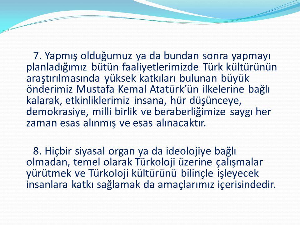 7. Yapmış olduğumuz ya da bundan sonra yapmayı planladığımız bütün faaliyetlerimizde Türk kültürünün araştırılmasında yüksek katkıları bulunan büyük ö