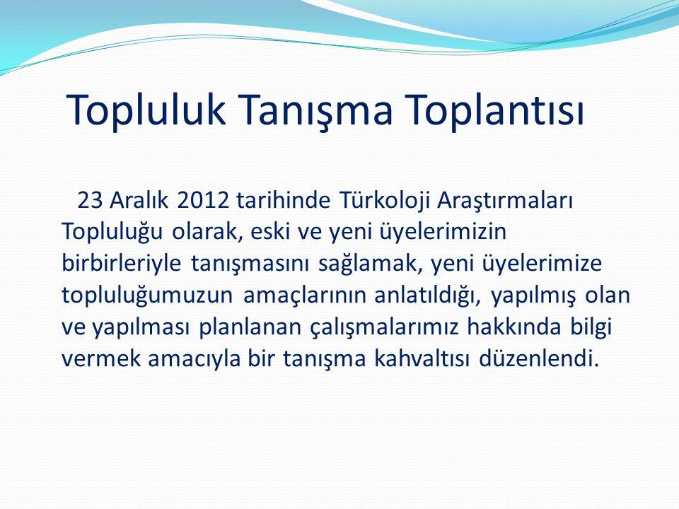 Topluluk Tanışma Toplantısı 23 Aralık 2012 tarihinde Türkoloji Araştırmaları Topluluğu olarak, eski ve yeni üyelerimizin birbirleriyle tanışmasını sağ