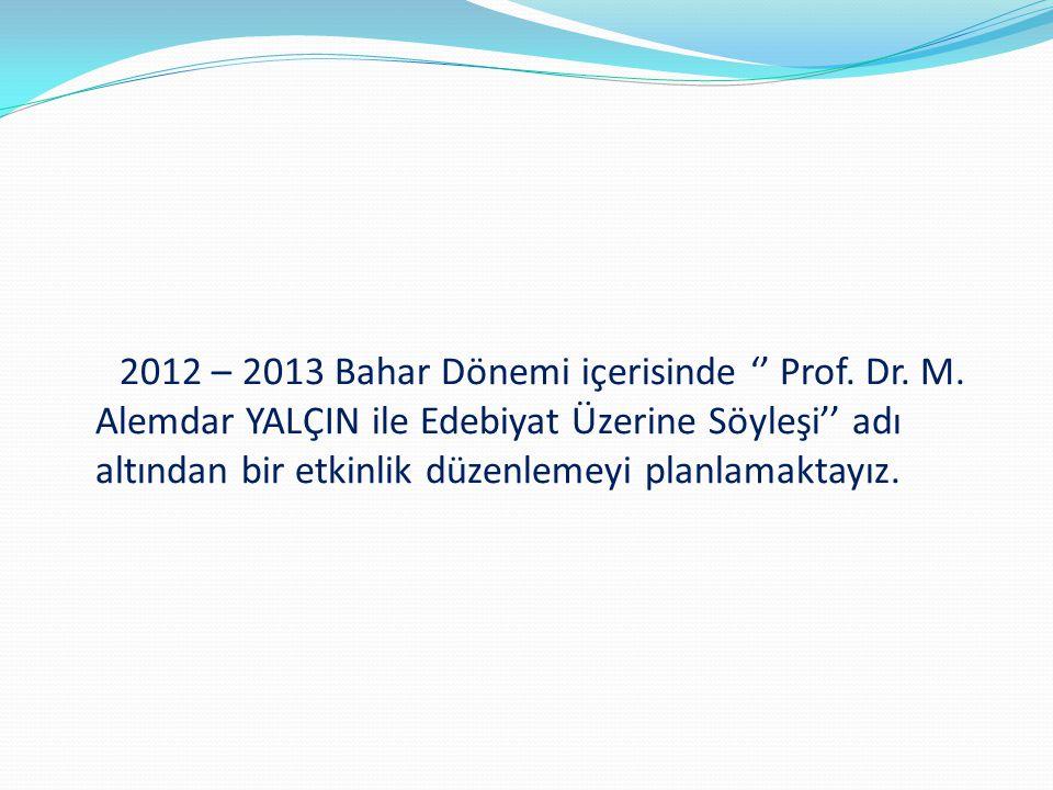 2012 – 2013 Bahar Dönemi içerisinde '' Prof. Dr. M. Alemdar YALÇIN ile Edebiyat Üzerine Söyleşi'' adı altından bir etkinlik düzenlemeyi planlamaktayız