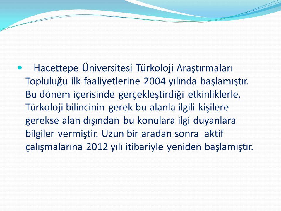 Hacettepe Üniversitesi Türkoloji Araştırmaları Topluluğu ilk faaliyetlerine 2004 yılında başlamıştır. Bu dönem içerisinde gerçekleştirdiği etkinlikler