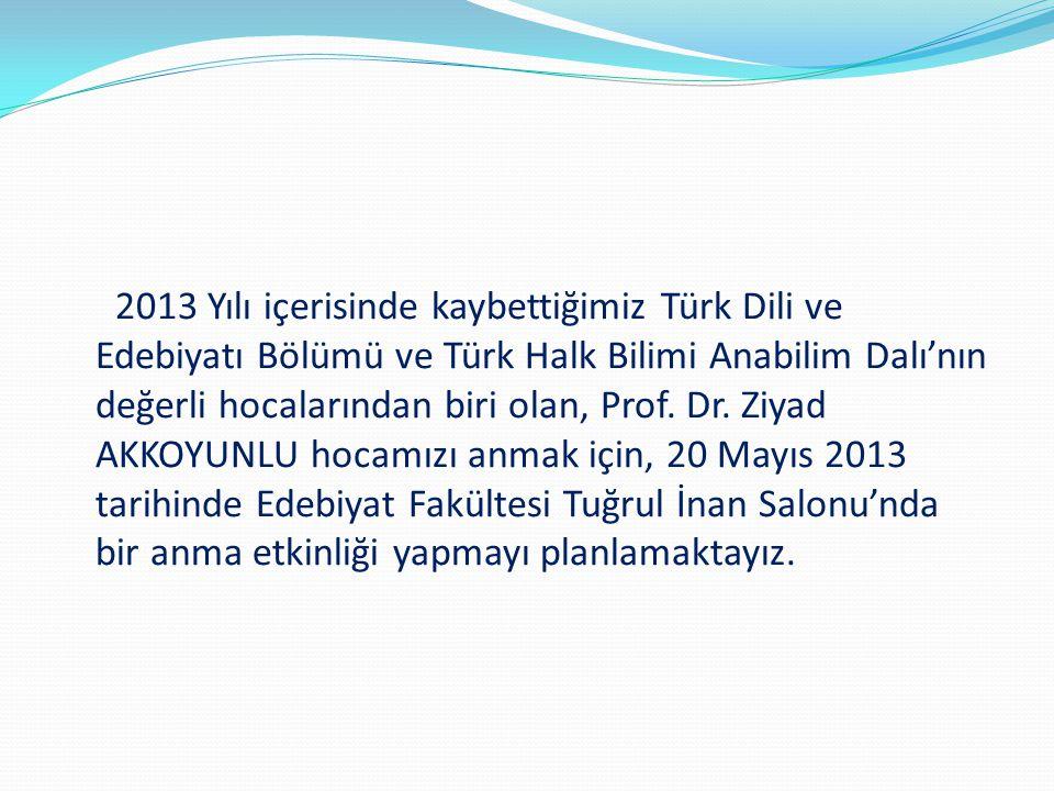 2013 Yılı içerisinde kaybettiğimiz Türk Dili ve Edebiyatı Bölümü ve Türk Halk Bilimi Anabilim Dalı'nın değerli hocalarından biri olan, Prof. Dr. Ziyad