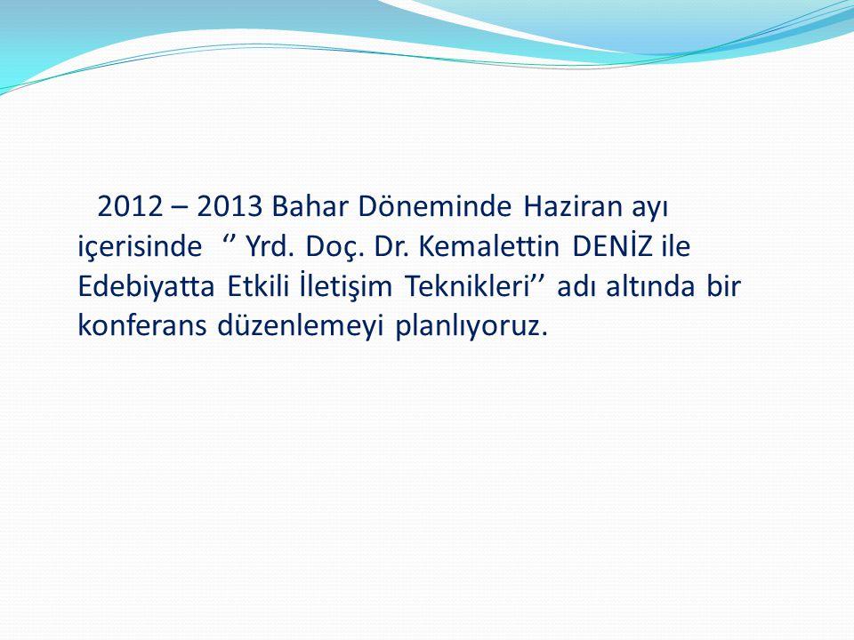 2012 – 2013 Bahar Döneminde Haziran ayı içerisinde '' Yrd. Doç. Dr. Kemalettin DENİZ ile Edebiyatta Etkili İletişim Teknikleri'' adı altında bir konfe