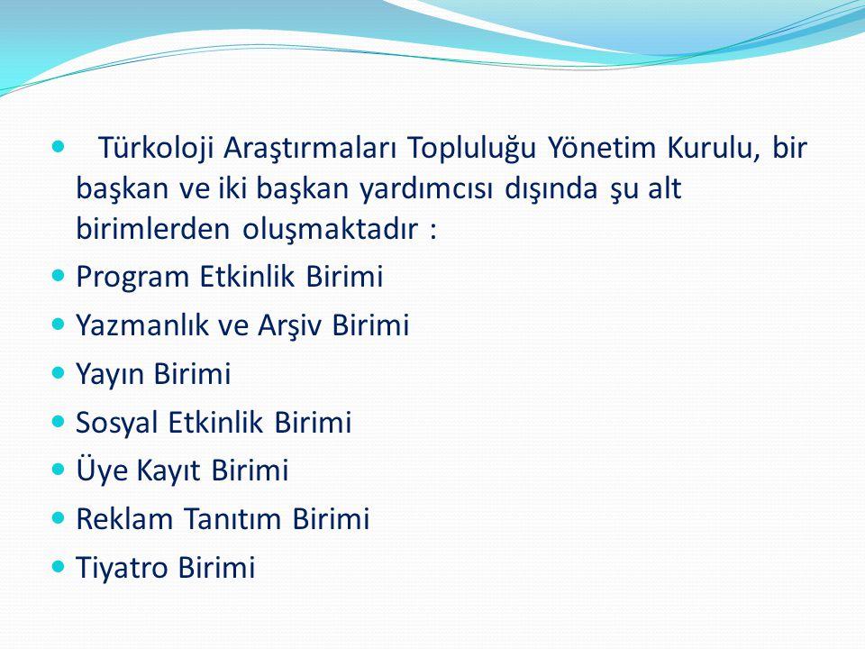 Türkoloji Araştırmaları Topluluğu Yönetim Kurulu, bir başkan ve iki başkan yardımcısı dışında şu alt birimlerden oluşmaktadır : Program Etkinlik Birim