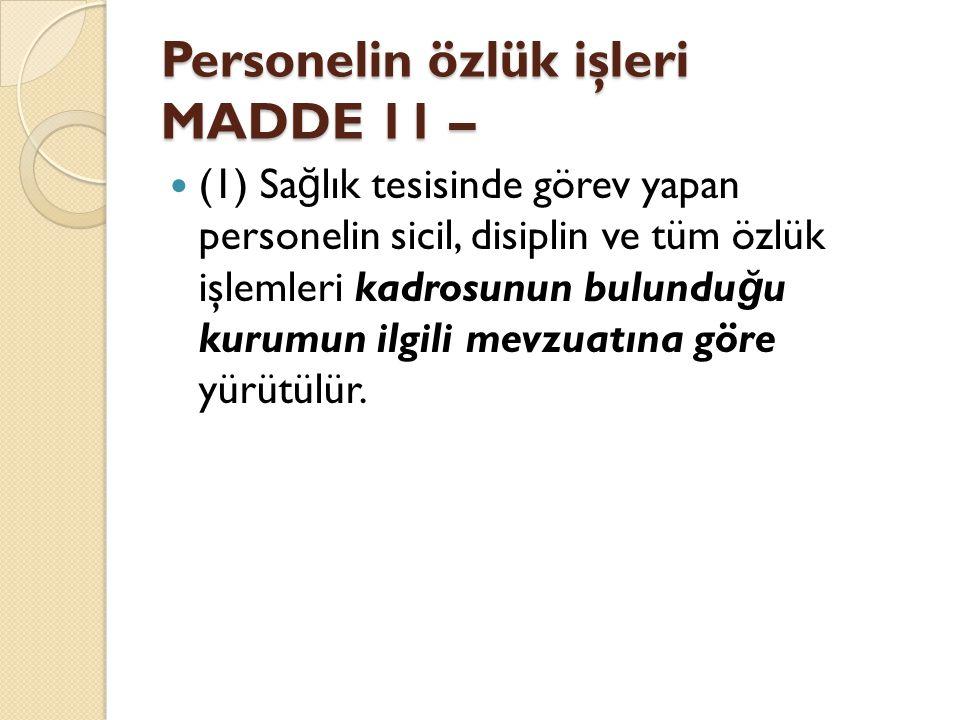 Personelin özlük işleri MADDE 11 – (1) Sa ğ lık tesisinde görev yapan personelin sicil, disiplin ve tüm özlük işlemleri kadrosunun bulundu ğ u kurumun ilgili mevzuatına göre yürütülür.