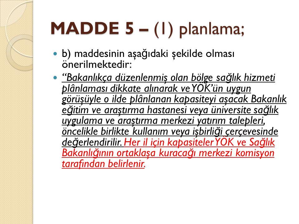 MADDE 5 – (1) planlama; b) maddesinin aşa ğ ıdaki şekilde olması önerilmektedir: Bakanlıkça düzenlenmiş olan bölge sa ğ lık hizmeti plânlaması dikkate alınarak ve YÖK'ün uygun görüşüyle o ilde plânlanan kapasiteyi aşacak Bakanlık e ğ itim ve araştırma hastanesi veya üniversite sa ğ lık uygulama ve araştırma merkezi yatırım talepleri, öncelikle birlikte kullanım veya işbirli ğ i çerçevesinde de ğ erlendirilir.