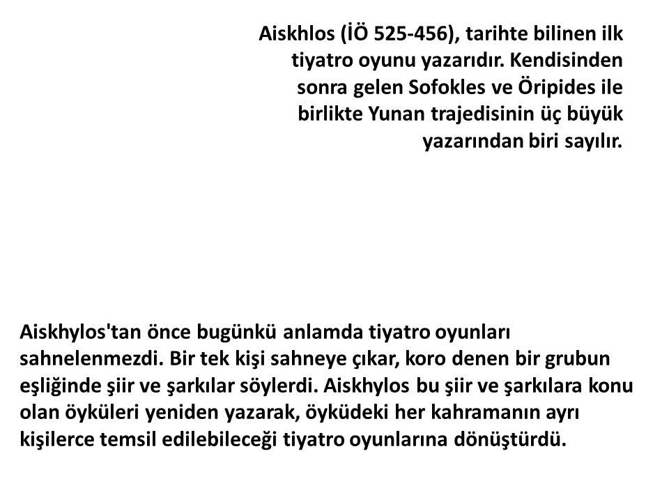 Aiskhlos (İÖ 525-456), tarihte bilinen ilk tiyatro oyunu yazarıdır. Kendisinden sonra gelen Sofokles ve Öripides ile birlikte Yunan trajedisinin üç bü