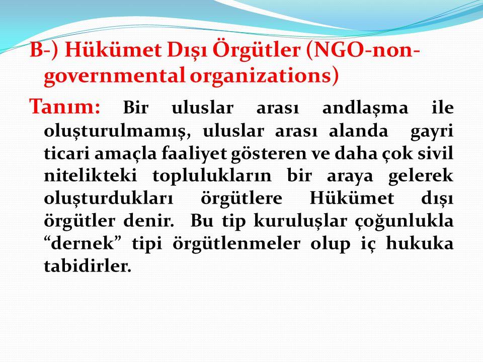 B-) Hükümet Dışı Örgütler (NGO-non- governmental organizations) Tanım: Bir uluslar arası andlaşma ile oluşturulmamış, uluslar arası alanda gayri ticar