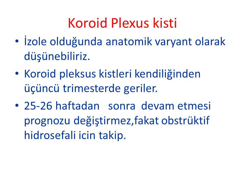 Koroid Plexus kisti İzole olduğunda anatomik varyant olarak düşünebiliriz. Koroid pleksus kistleri kendiliğinden üçüncü trimesterde geriler. 25-26 haf