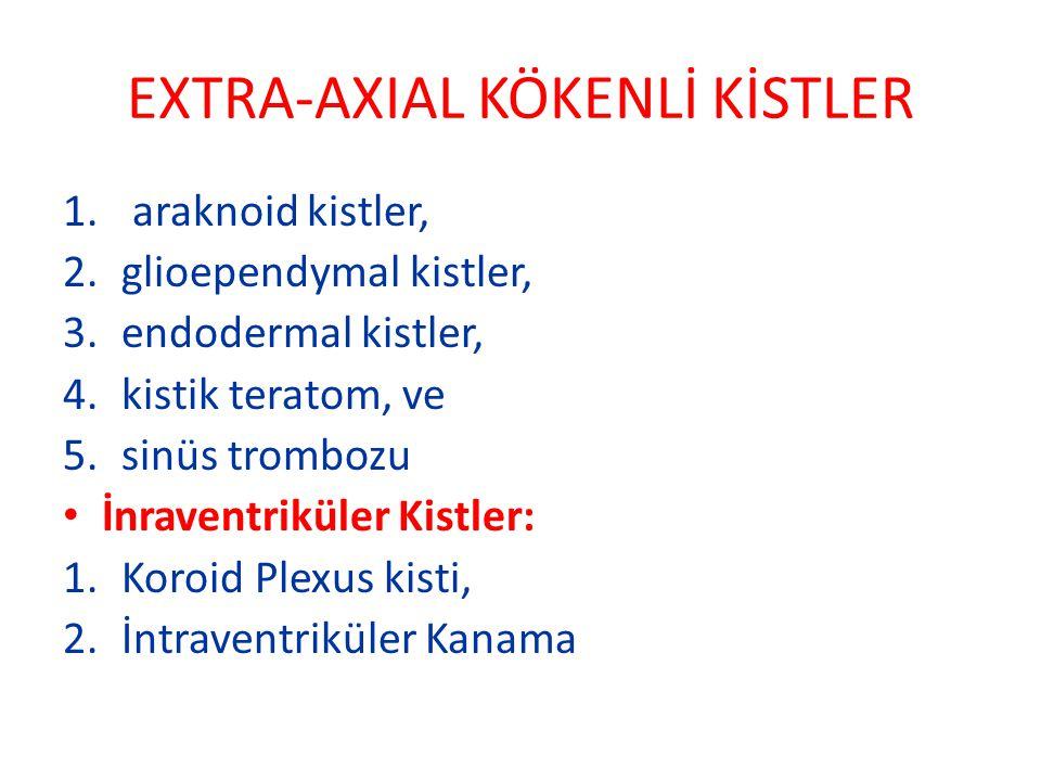 EXTRA-AXIAL KÖKENLİ KİSTLER 1. araknoid kistler, 2.glioependymal kistler, 3.endodermal kistler, 4.kistik teratom, ve 5.sinüs trombozu İnraventriküler