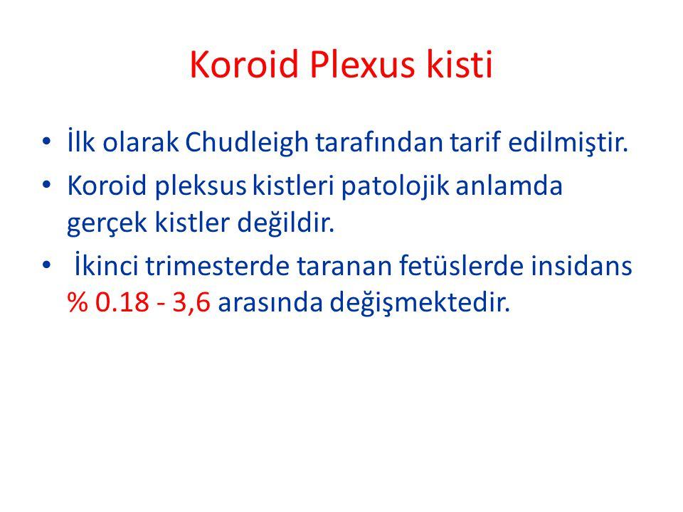 Koroid Plexus kisti İlk olarak Chudleigh tarafından tarif edilmiştir. Koroid pleksus kistleri patolojik anlamda gerçek kistler değildir. İkinci trimes
