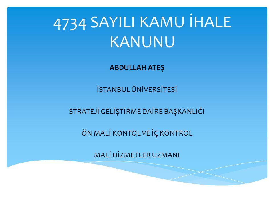 4734 SAYILI KAMU İHALE KANUNU ABDULLAH ATEŞ İSTANBUL ÜNİVERSİTESİ STRATEJİ GELİŞTİRME DAİRE BAŞKANLIĞI ÖN MALİ KONTOL VE İÇ KONTROL MALİ HİZMETLER UZM