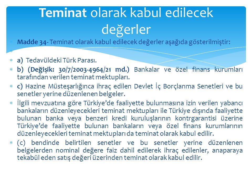  Madde 34- Teminat olarak kabul edilecek değerler aşağıda gösterilmiştir:   a) Tedavüldeki Türk Parası.  b) (Değişik: 30/7/2003-4964/21 md.) Banka