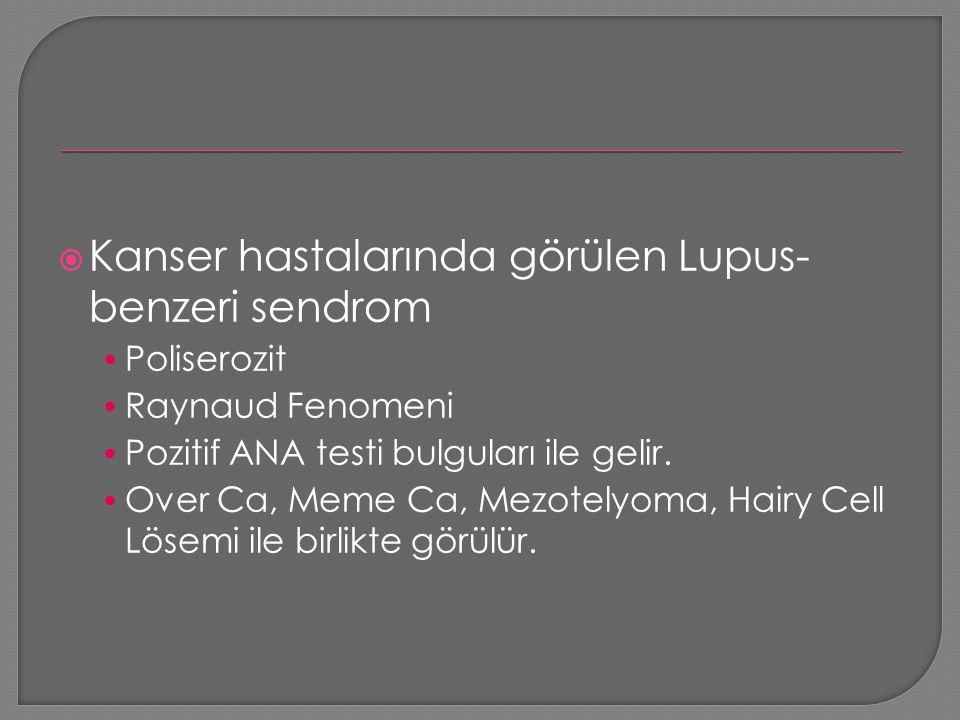  Kanser hastalarında görülen Lupus- benzeri sendrom Poliserozit Raynaud Fenomeni Pozitif ANA testi bulguları ile gelir. Over Ca, Meme Ca, Mezotelyoma