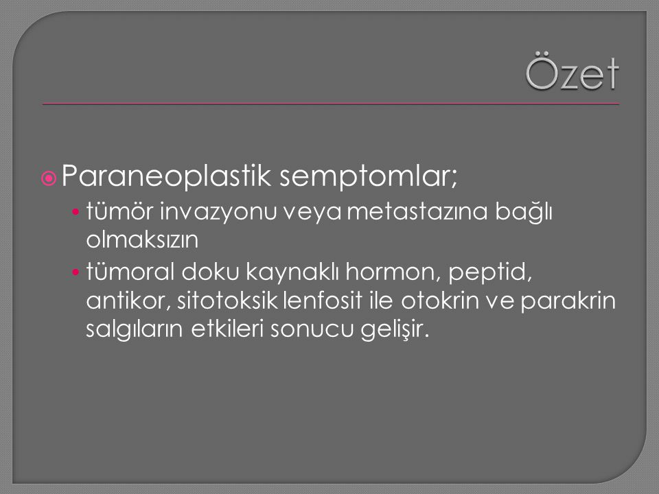  Paraneoplastik semptomlar; tümör invazyonu veya metastazına bağlı olmaksızın tümoral doku kaynaklı hormon, peptid, antikor, sitotoksik lenfosit ile