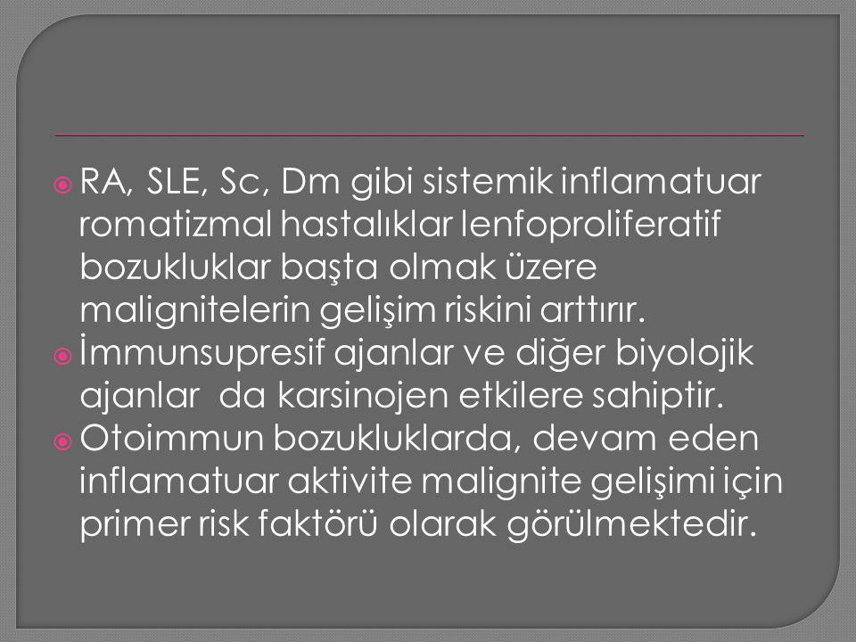  RA, SLE, Sc, Dm gibi sistemik inflamatuar romatizmal hastalıklar lenfoproliferatif bozukluklar başta olmak üzere malignitelerin gelişim riskini artt