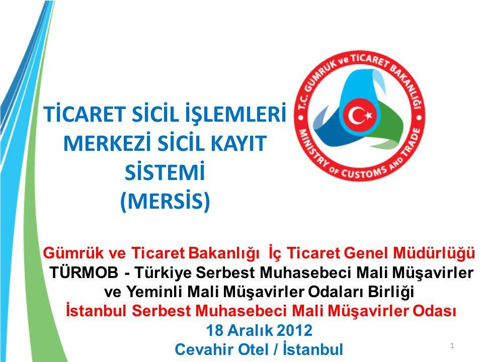 1 TİCARET SİCİL İŞLEMLERİ MERKEZİ SİCİL KAYIT SİSTEMİ (MERSİS) Gümrük ve Ticaret Bakanlığı İç Ticaret Genel Müdürlüğü TÜRMOB - Türkiye Serbest Muhasebeci Mali Müşavirler ve Yeminli Mali Müşavirler Odaları Birliği İstanbul Serbest Muhasebeci Mali Müşavirler Odası 18 Aralık 2012 Cevahir Otel / İstanbul