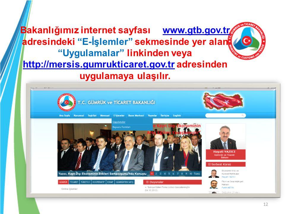 12 Bakanlığımız internet sayfası www.gtb.gov.tr adresindeki E-İşlemler sekmesinde yer alan Uygulamalar linkinden veya http://mersis.gumrukticaret.gov.tr adresinden uygulamaya ulaşılır.www.gtb.gov.tr http://mersis.gumrukticaret.gov.tr