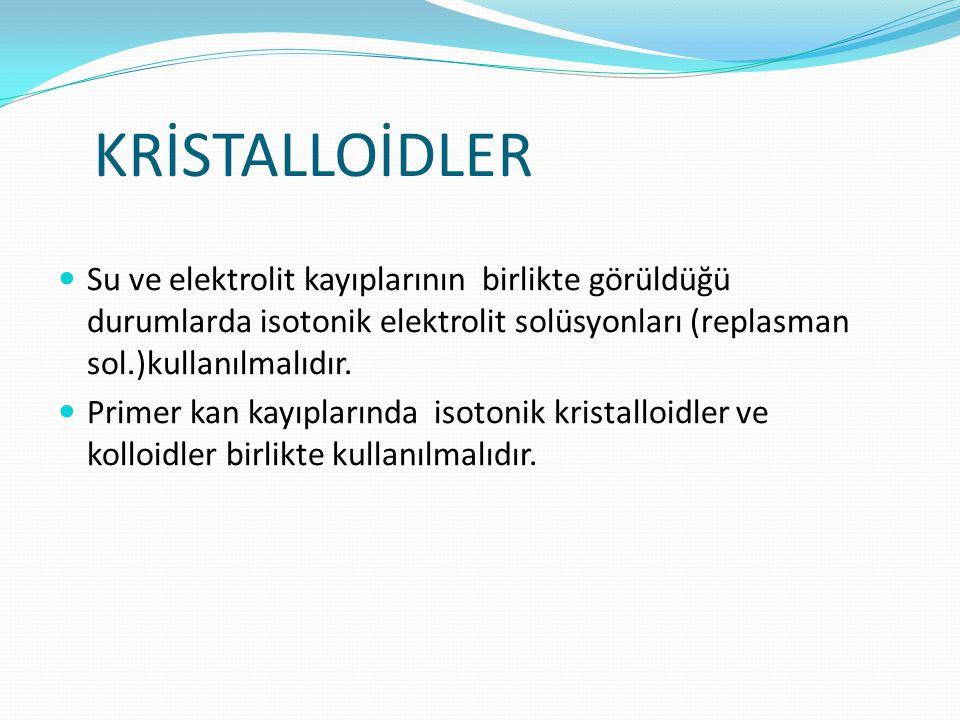 KRİSTALLOİDLER Su ve elektrolit kayıplarının birlikte görüldüğü durumlarda isotonik elektrolit solüsyonları (replasman sol.)kullanılmalıdır. Primer ka