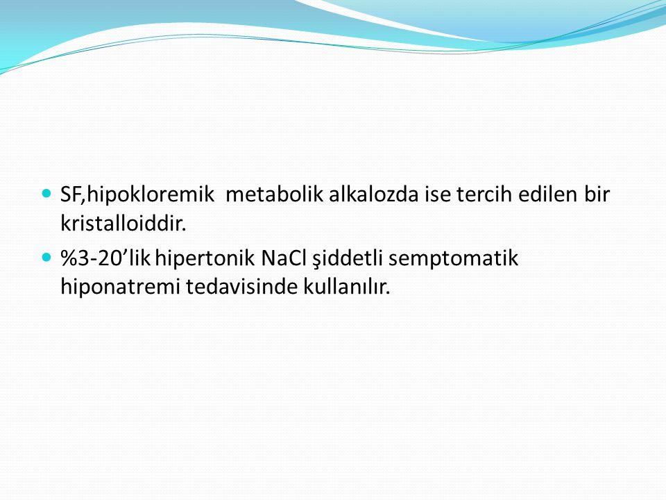 SF,hipokloremik metabolik alkalozda ise tercih edilen bir kristalloiddir. %3-20'lik hipertonik NaCl şiddetli semptomatik hiponatremi tedavisinde kulla