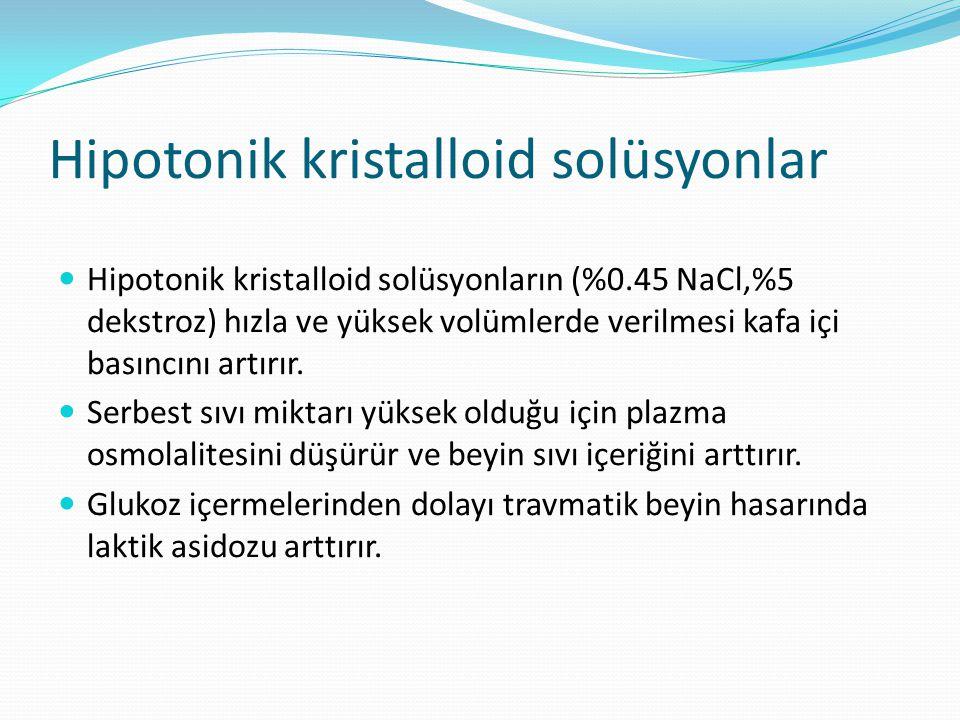 Hipotonik kristalloid solüsyonlar Hipotonik kristalloid solüsyonların (%0.45 NaCl,%5 dekstroz) hızla ve yüksek volümlerde verilmesi kafa içi basıncını