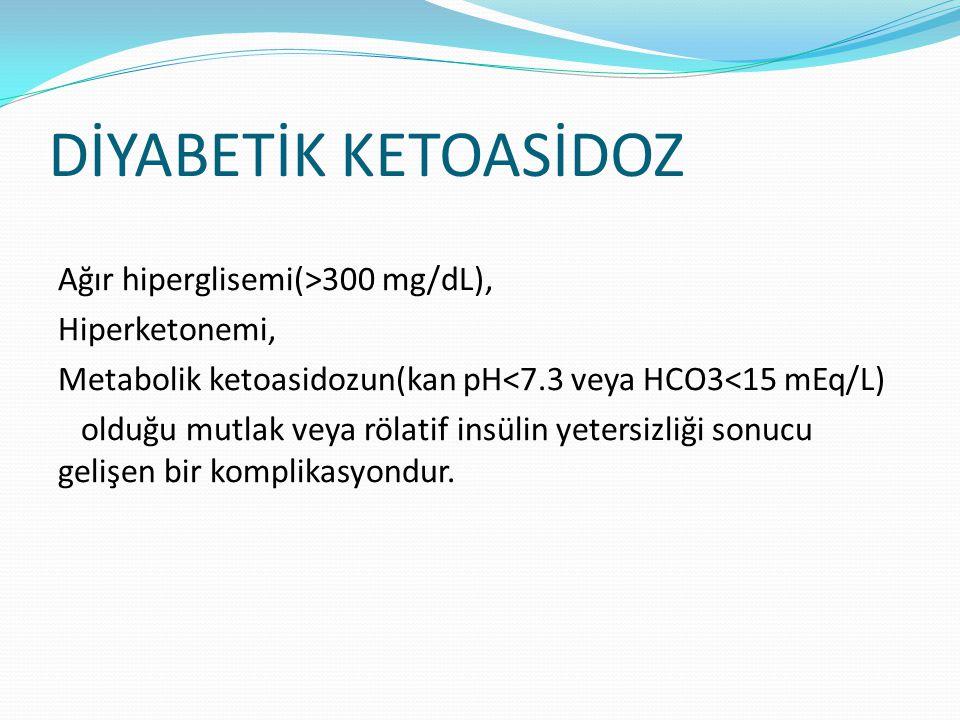 DİYABETİK KETOASİDOZ Ağır hiperglisemi(>300 mg/dL), Hiperketonemi, Metabolik ketoasidozun(kan pH<7.3 veya HCO3<15 mEq/L) olduğu mutlak veya rölatif in