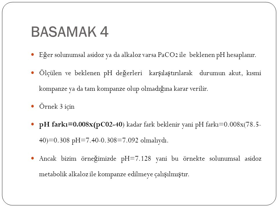 BASAMAK 4 E ğ er solunumsal asidoz ya da alkaloz varsa PaCO 2 ile beklenen pH hesaplanır. Ölçülen ve beklenen pH de ğ erleri kar ş ıla ş tırılarak dur