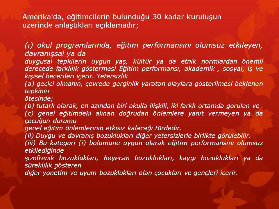 Türkiye de duygu ve davranış bozukluğu olan çocuklar duygu güçlüğü olan çocuklar terimi altında, Özel Eğitim Okulları Yönetmeliğinde duygu güçlükleri ve psikolojik problemleri kendi gelişimlerini veya diğer insanlarla olan ilişkilerini zorlaştırdığı için eğitimlerinde farklı tedbirlerin alınmasını gerektiren şeklinde tanımlanmaktadır.